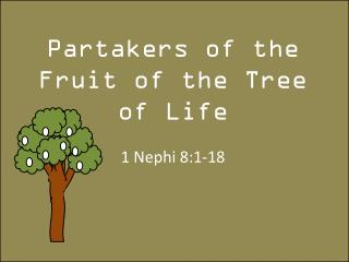 Partakers of the Fruit of the Tree of Life 1 Nephi 8:1-18