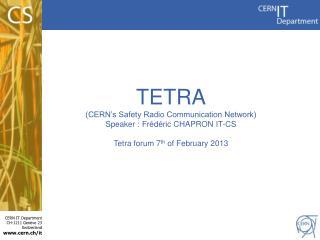 TETRA (CERN's Safety Radio Communication Network) Speaker :  Frédéric  CHAPRON IT-CS