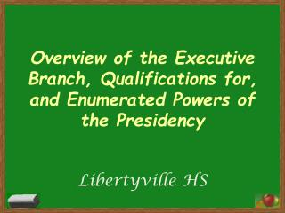 Overview of the Executive Branch, Qualifications for, and Enumerated Powers of the Presidency