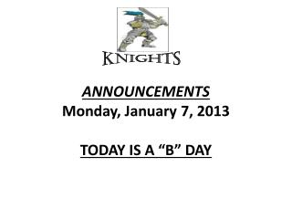 "ANNOUNCEMENTS  Monday, January  7 , 2013 TODAY  IS  A ""B"" DAY"