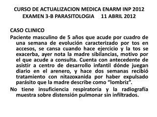 CURSO DE ACTUALIZACION MEDICA ENARM INP  2012 EXAMEN 3-B PARASITOLOGIA      11  ABRIL  2012