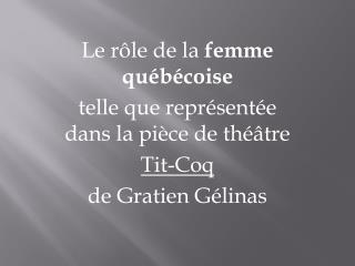 Le rôle de la  femme  québécoise telle  que représentée dans la pièce de théâtre  Tit-Coq