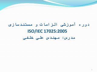 دوره آموزشی الزامات و  مستندسازی ISO/IEC 17025:2005 مدرس: مهندس علی خلفی