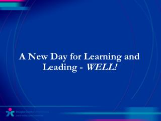 A New Day for Learning and Leading -  WELL!