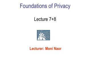 Foundations of Privacy Lecture 7+8
