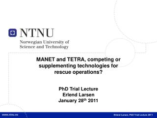 MANET and TETRA, competing or supplementing technologies for rescue operations? PhD Trial Lecture