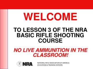 WELCOME TO  LESSON 3  OF THE NRA BASIC RIFLE SHOOTING COURSE NO LIVE AMMUNITION IN THE CLASSROOM!