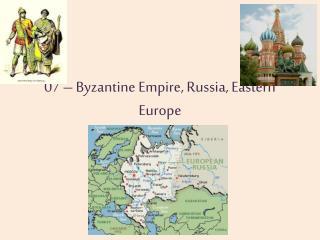 07 – Byzantine Empire, Russia, Eastern Europe