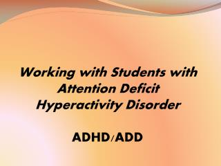 Working with Students with Attention Deficit Hyperactivity Disorder ADHD/ADD