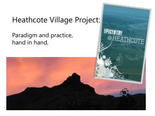 Heathcote Village Project:   Paradigm and practice,  hand in hand.