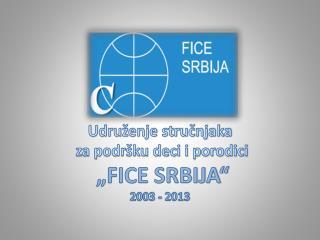 """Udruženje stručnjaka  za podršku deci i porodici  """"FICE SRBIJA"""" 2003 - 2013"""
