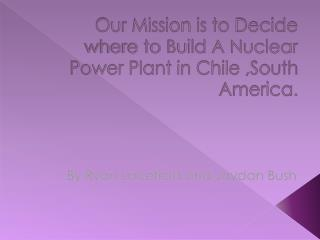 Our Mission is to Decide where to Build A Nuclear Power Plant in Chile ,South America.
