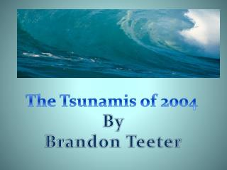 The Tsunamis of 2004  By Brandon Teeter
