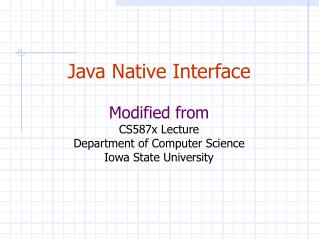 Java Native Interface Modified from CS587x Lecture Department of Computer Science