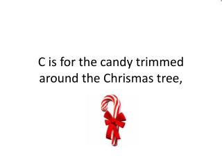 C  is for  the  candy trimmed around  the  Chrismas tree ,