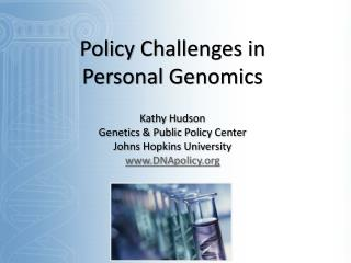 Policy Challenges in  Personal Genomics Kathy Hudson Genetics  & Public  Policy Center