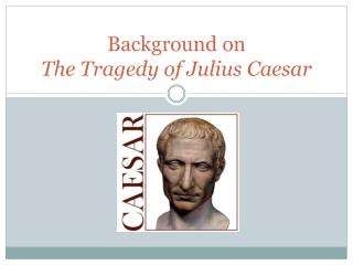 Background on  The Tragedy of Julius Caesar