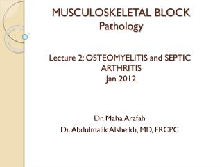 MUSCULOSKELETAL BLOCK Pathology Lecture 2: OSTEOMYELITIS and SEPTIC  ARTHRITIS Jan 2012