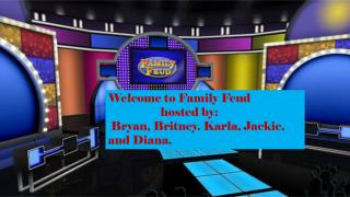 Welcome to Family Feud  	hosted by:  Bryan, Britney. Karla , Jackie, and  Diana.