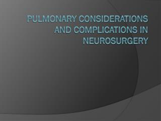 PULMONARY CONSIDERATIONS AND COMPLICATIONS IN NEUROSURGERY