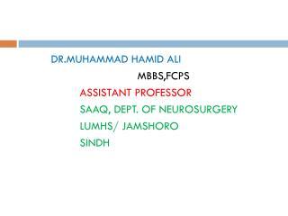 DR.MUHAMMAD HAMID ALI MBBS,FCPS ASSISTANT PROFESSOR SAAQ, DEPT. OF NEUROSURGERY