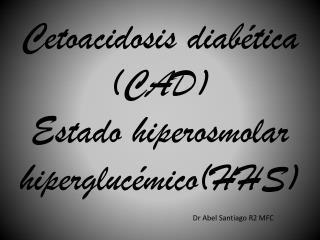 C etoacidosis diabética ( CAD) Estado  hiperosmolar hiperglucémico (HHS) Dr  Abel  Santiago R2 MFC