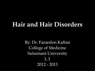 Hair and Hair Disorders By: Dr.  Faraedon  Kaftan  College of Medicine Sulaimani University L 1