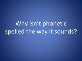 Why isn't phonetic spelled the way it sounds?