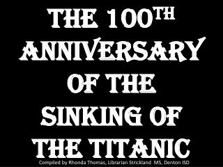 The 100 th  Anniversary  of the Sinking of the Titanic