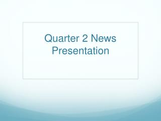 Quarter 2 News Presentation