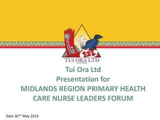 Tui Ora Ltd  Presentation for  MIDLANDS REGION PRIMARY HEALTH CARE NURSE LEADERS FORUM