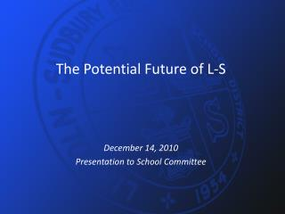 The Potential Future of L-S December 14, 2010 Presentation to School Committee
