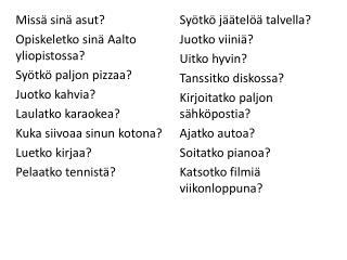 Missä sinä asut? Opiskeletko sinä Aalto yliopistossa? Syötkö paljon pizzaa? Juotko kahvia?