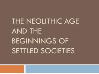 THE NEOLITHIC AGE AND THE BEGINNINGS OF SETTLED  SOCIETIES