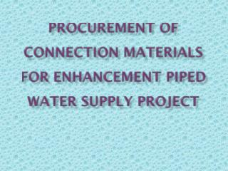 Procurement  of Connection Materials FOR ENHANCEMENT PIPED WATER SUPPLY PROJECT