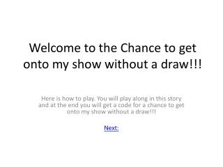 Welcome to the Chance to get  onto my show without a draw !!!