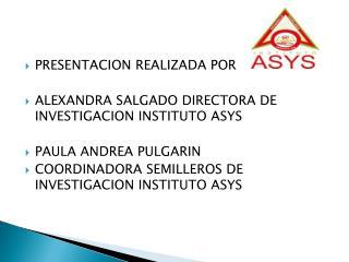 PRESENTACION REALIZADA POR  ALEXANDRA SALGADO DIRECTORA DE INVESTIGACION INSTITUTO ASYS