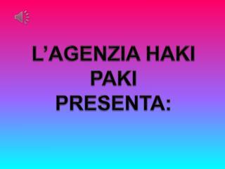 L'AGENZIA HAKI PAKI  PRESENTA: