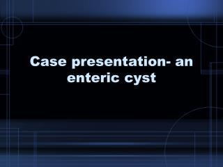 Case presentation- an enteric cyst
