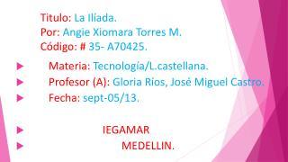 Titulo:  La Ilíada. Por:  Angie Xiomara Torres M. Código: #  35- A70425.