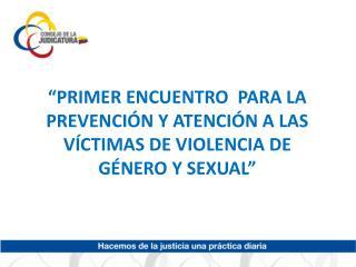 """""""PRIMER ENCUENTRO  PARA LA PREVENCIÓN Y ATENCIÓN A LAS VÍCTIMAS DE VIOLENCIA DE GÉNERO Y SEXUAL"""""""