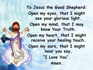 To Jesus the Good Shepherd: Open my eyes, that I might see your glorious light.