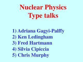 Nuclear Physics Type talks 1 ) Adriana  Gagyi-Palffy 2) Ken  Ledingham 3) Fred Hartmann