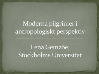 Moderna pilgrimer i antropologiskt perspektiv Lena  Gemzöe , Stockholms Universitet