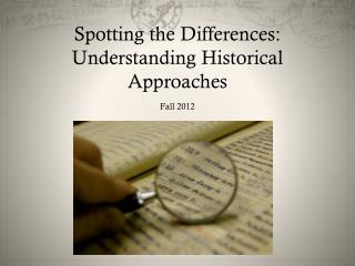 Spotting the Differences: Understanding Historical Approaches Fall 2012