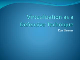 Virtualization as a  Defensive Technique