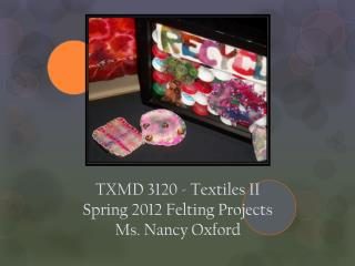 TXMD  3120 -  Textiles II Spring  2012 Felting  Projects Ms . Nancy Oxford