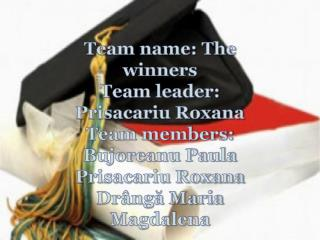 Team name: The winners Team leader: Prisacariu Roxana Team members: Bujoreanu Paula