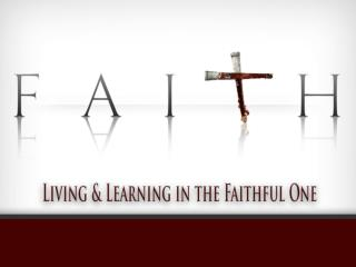 Faith: Living and Learning in the Faithful One The Foundation of The Faith: Jesus Christ,