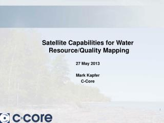 Satellite Capabilities for Water Resource/Quality Mapping 27 May 2013 Mark Kapfer C-Core